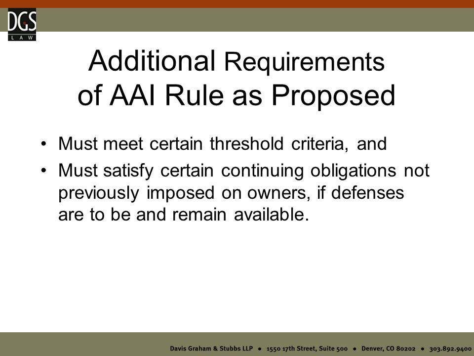 Additional Requirements of AAI Rule as Proposed Must meet certain threshold criteria, and Must satisfy certain continuing obligations not previously imposed on owners, if defenses are to be and remain available.