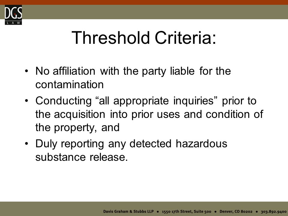 Threshold Criteria: No affiliation with the party liable for the contamination Conducting all appropriate inquiries prior to the acquisition into prior uses and condition of the property, and Duly reporting any detected hazardous substance release.