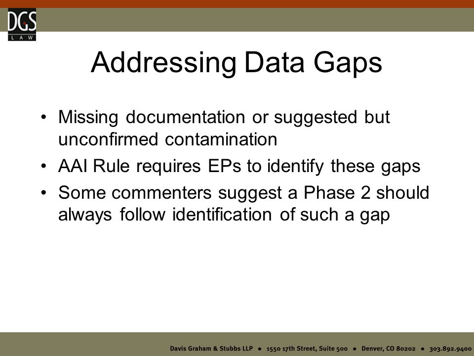 Addressing Data Gaps Missing documentation or suggested but unconfirmed contamination AAI Rule requires EPs to identify these gaps Some commenters suggest a Phase 2 should always follow identification of such a gap