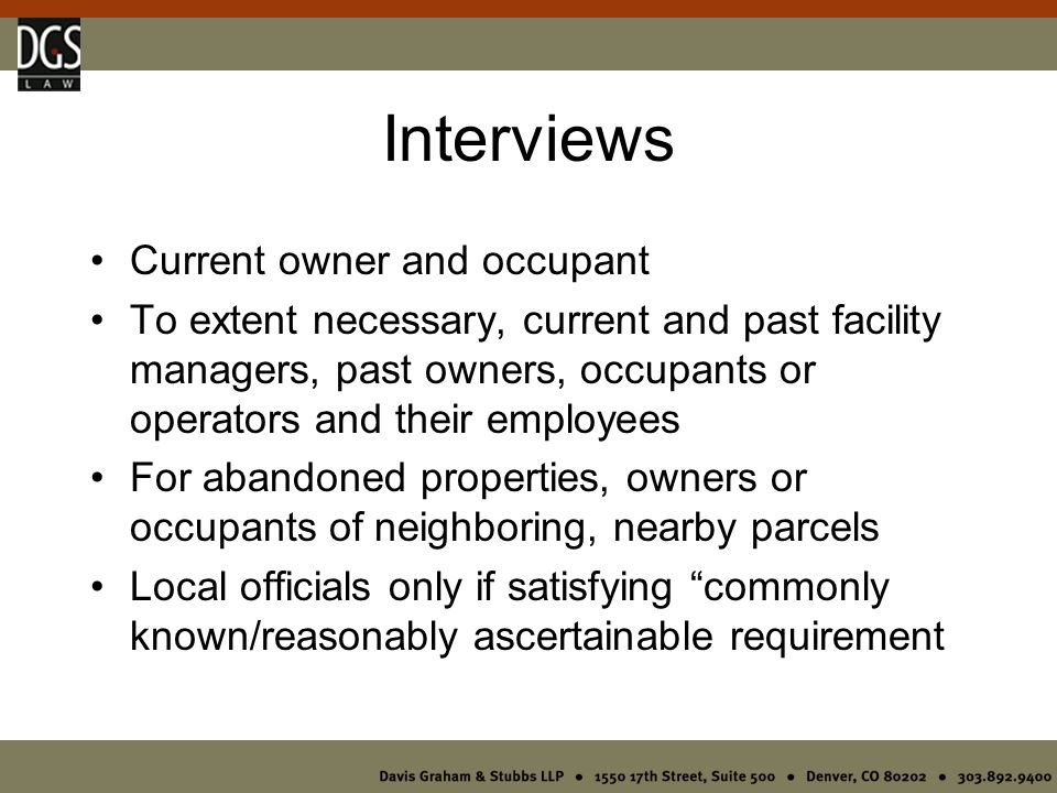 Interviews Current owner and occupant To extent necessary, current and past facility managers, past owners, occupants or operators and their employees For abandoned properties, owners or occupants of neighboring, nearby parcels Local officials only if satisfying commonly known/reasonably ascertainable requirement