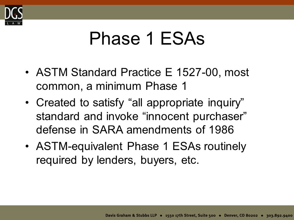 Phase 1 ESAs ASTM Standard Practice E 1527-00, most common, a minimum Phase 1 Created to satisfy all appropriate inquiry standard and invoke innocent purchaser defense in SARA amendments of 1986 ASTM-equivalent Phase 1 ESAs routinely required by lenders, buyers, etc.
