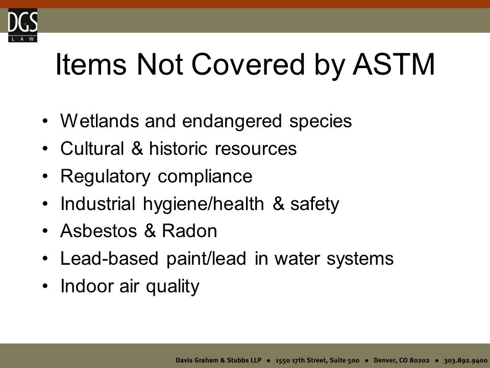 Items Not Covered by ASTM Wetlands and endangered species Cultural & historic resources Regulatory compliance Industrial hygiene/health & safety Asbestos & Radon Lead-based paint/lead in water systems Indoor air quality