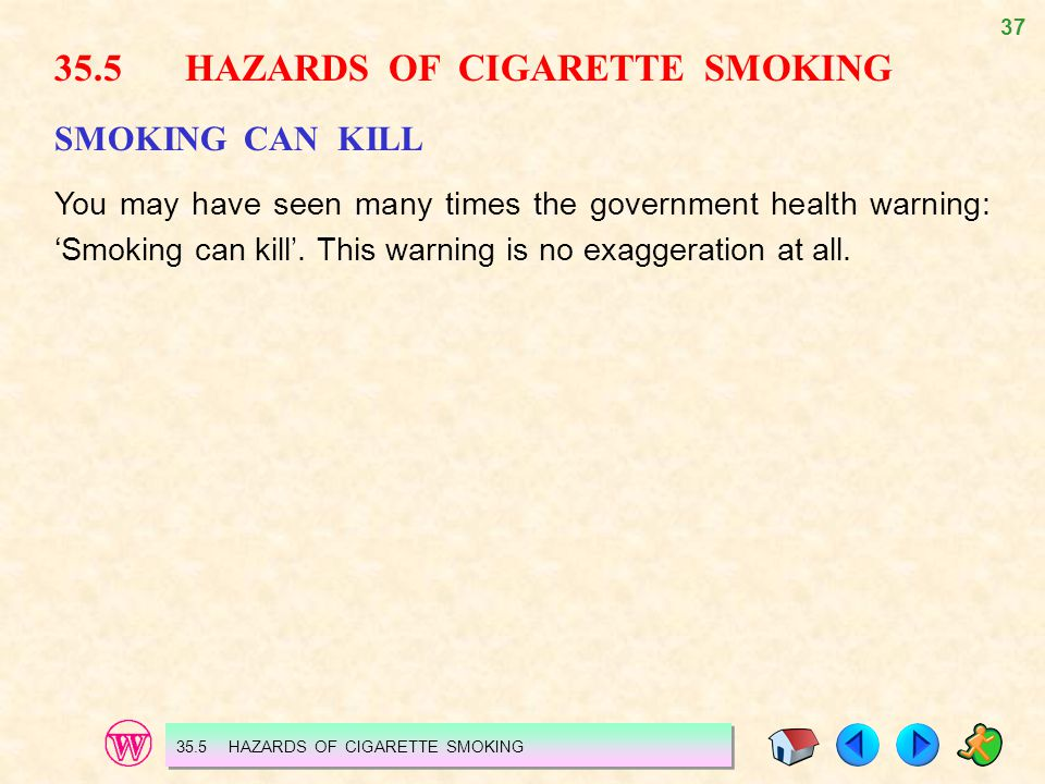 37 35.5 HAZARDS OF CIGARETTE SMOKING SMOKING CAN KILL You may have seen many times the government health warning: 'Smoking can kill'.