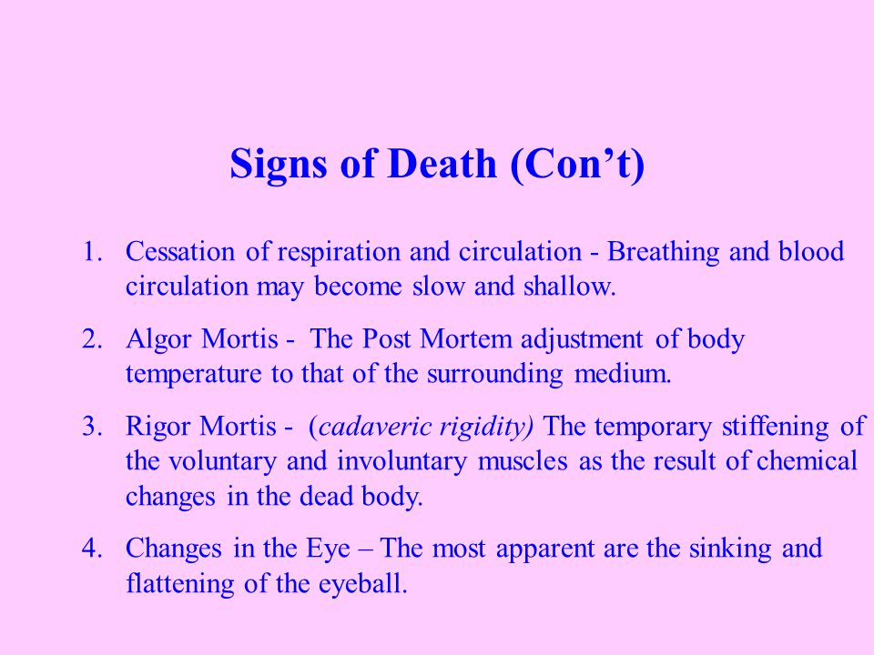 Signs of Death (Con't) 1.Cessation of respiration and circulation - Breathing and blood circulation may become slow and shallow.