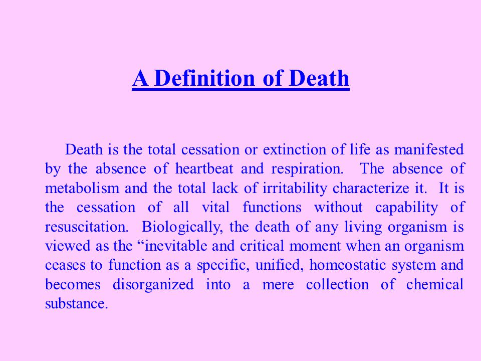 A Definition of Death Death is the total cessation or extinction of life as manifested by the absence of heartbeat and respiration.