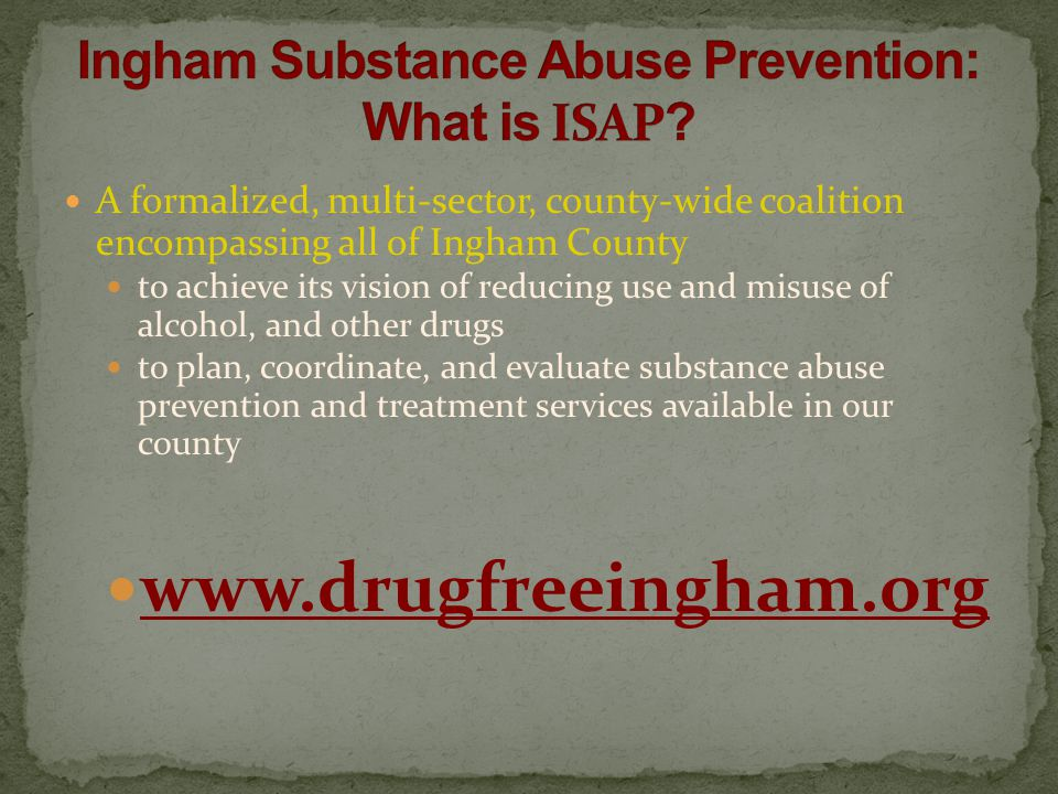 A formalized, multi-sector, county-wide coalition encompassing all of Ingham County to achieve its vision of reducing use and misuse of alcohol, and other drugs to plan, coordinate, and evaluate substance abuse prevention and treatment services available in our county www.drugfreeingham.org