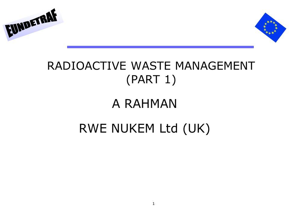 1 RADIOACTIVE WASTE MANAGEMENT (PART 1) A RAHMAN RWE NUKEM Ltd (UK)