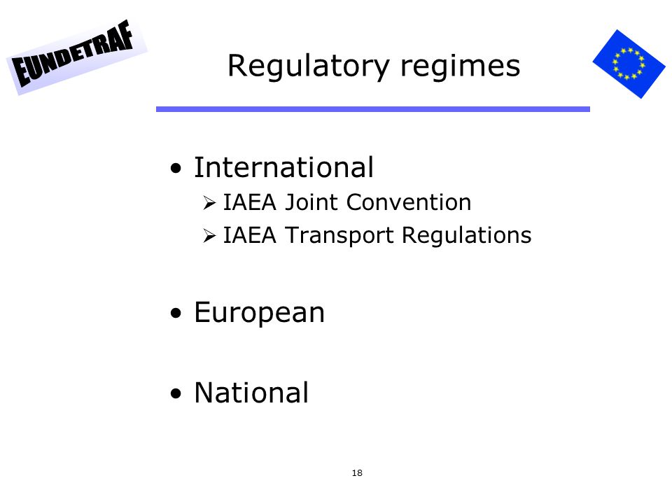 18 Regulatory regimes International  IAEA Joint Convention  IAEA Transport Regulations European National