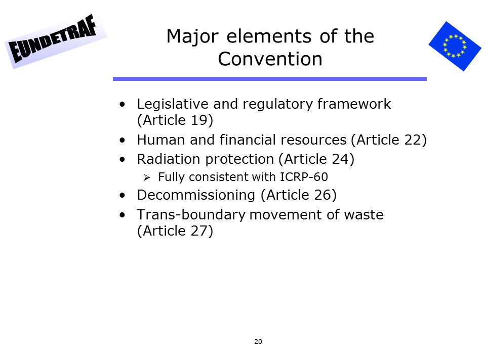 20 Major elements of the Convention Legislative and regulatory framework (Article 19) Human and financial resources (Article 22) Radiation protection (Article 24)  Fully consistent with ICRP-60 Decommissioning (Article 26) Trans-boundary movement of waste (Article 27)