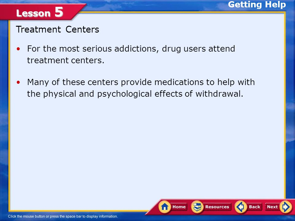 Lesson 5 Sources of Help Support groups, counseling services, and treatment centers are available in most communities.