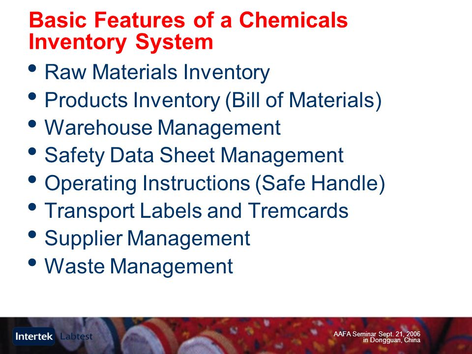 AAFA Seminar Sept. 21, 2006 in Dongguan, China Basic Features of a Chemicals Inventory System Raw Materials Inventory Products Inventory (Bill of Mate