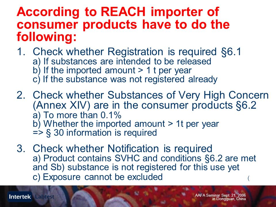AAFA Seminar Sept. 21, 2006 in Dongguan, China According to REACH importer of consumer products have to do the following: 1.Check whether Registration