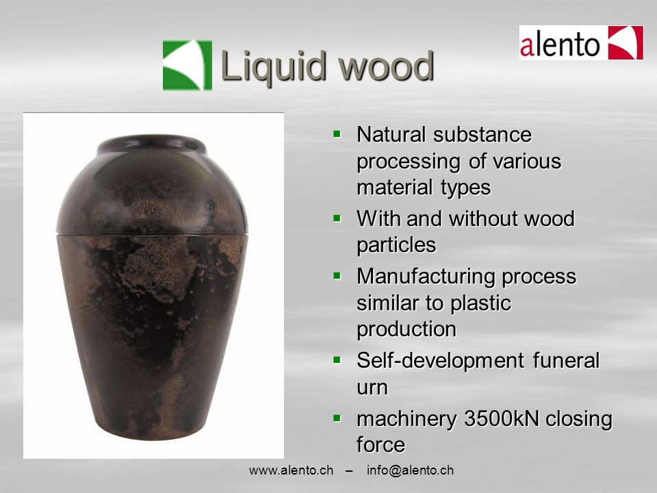 www.alento.ch – info@alento.ch Liquid wood  Natural substance processing of various material types  With and without wood particles  Manufacturing