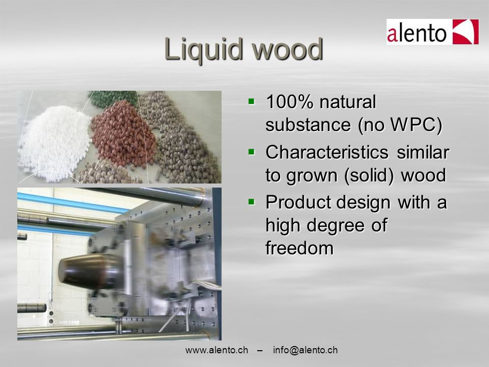 www.alento.ch – info@alento.ch Liquid wood  100% natural substance (no WPC)  Characteristics similar to grown (solid) wood  Product design with a h