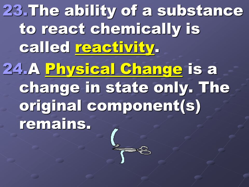 23.The ability of a substance to react chemically is called reactivity. 24.A Physical Change is a change in state only. The original component(s) rema