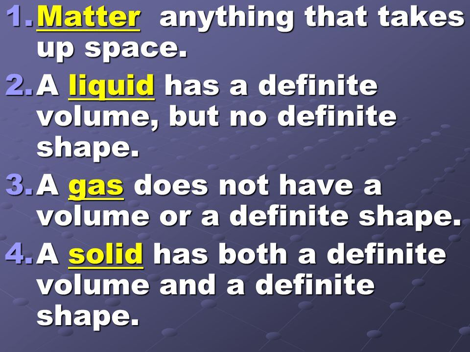 1.Matter anything that takes up space. 2.A liquid has a definite volume, but no definite shape. 3.A gas does not have a volume or a definite shape. 4.