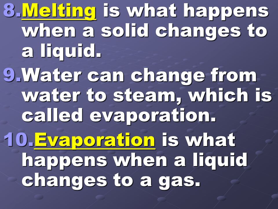 8.Melting is what happens when a solid changes to a liquid. 9.Water can change from water to steam, which is called evaporation. 10.Evaporation is wha