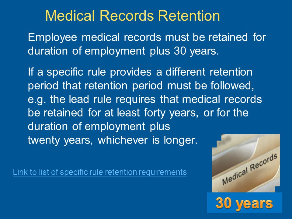 Medical Records Retention Employee medical records must be retained for duration of employment plus 30 years.