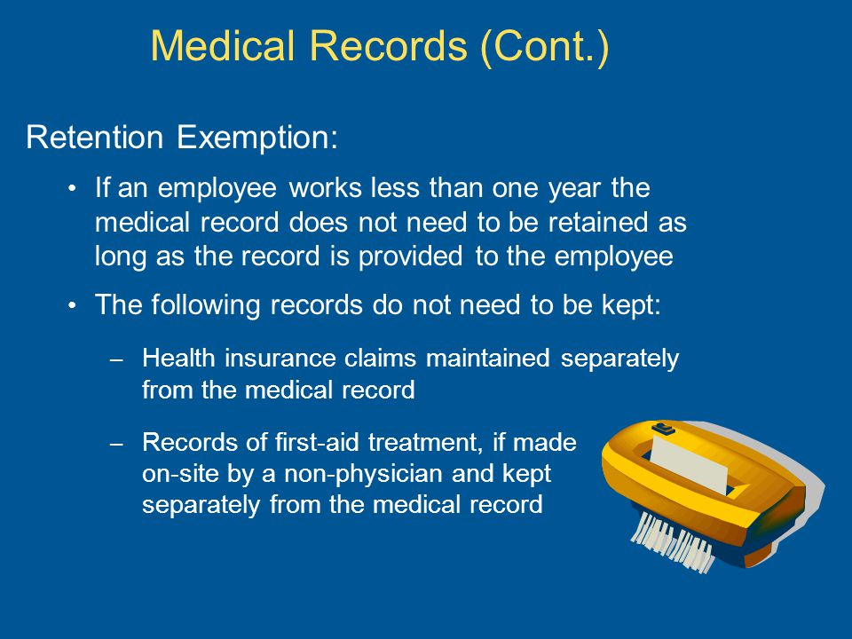 Medical Records (Cont.) Retention Exemption: If an employee works less than one year the medical record does not need to be retained as long as the record is provided to the employee The following records do not need to be kept: – Health insurance claims maintained separately from the medical record – Records of first-aid treatment, if made on-site by a non-physician and kept separately from the medical record