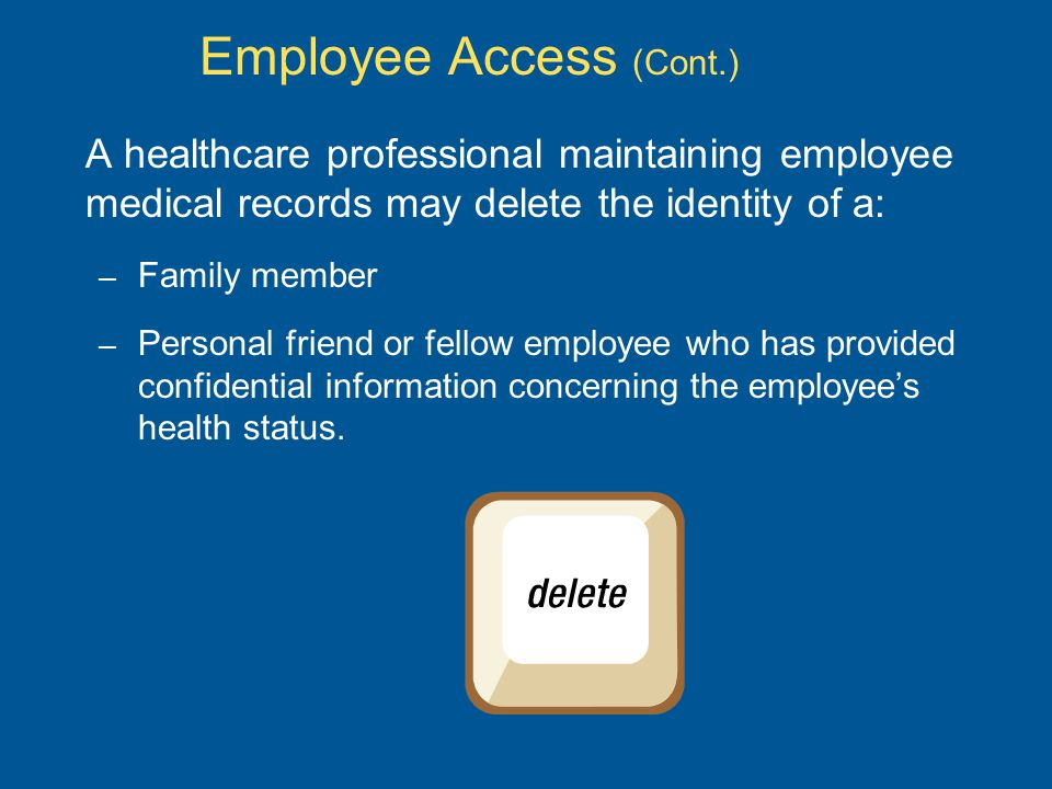 Employee Access (Cont.) A healthcare professional maintaining employee medical records may delete the identity of a: – Family member – Personal friend or fellow employee who has provided confidential information concerning the employee's health status.