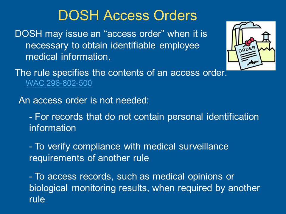 DOSH Access Orders DOSH may issue an access order when it is necessary to obtain identifiable employee medical information.