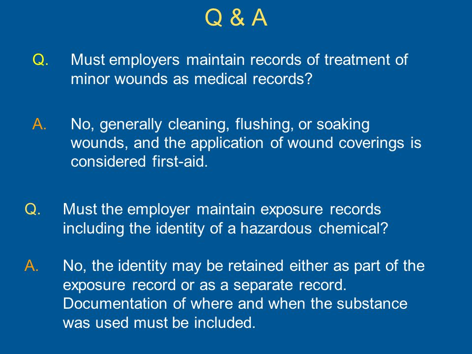 Q.Must employers maintain records of treatment of minor wounds as medical records.