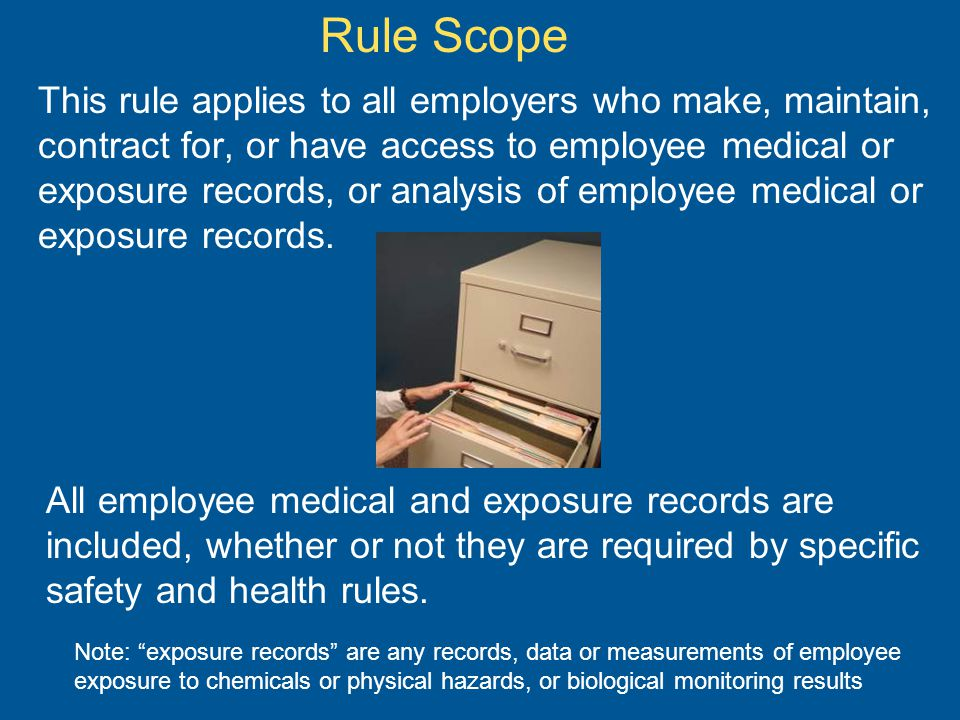 Rule Scope This rule applies to all employers who make, maintain, contract for, or have access to employee medical or exposure records, or analysis of employee medical or exposure records.
