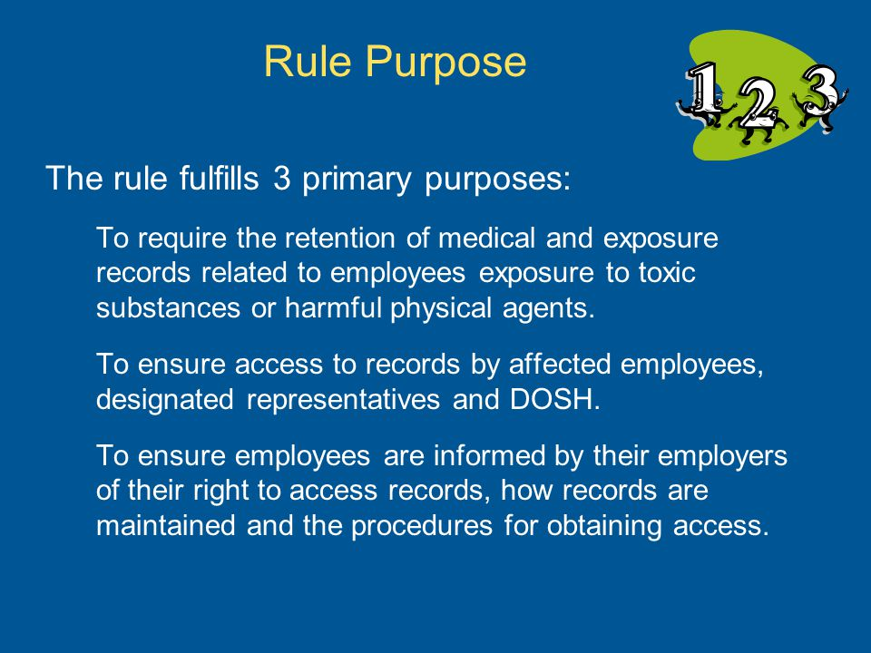 Rule Purpose The rule fulfills 3 primary purposes: To require the retention of medical and exposure records related to employees exposure to toxic substances or harmful physical agents.
