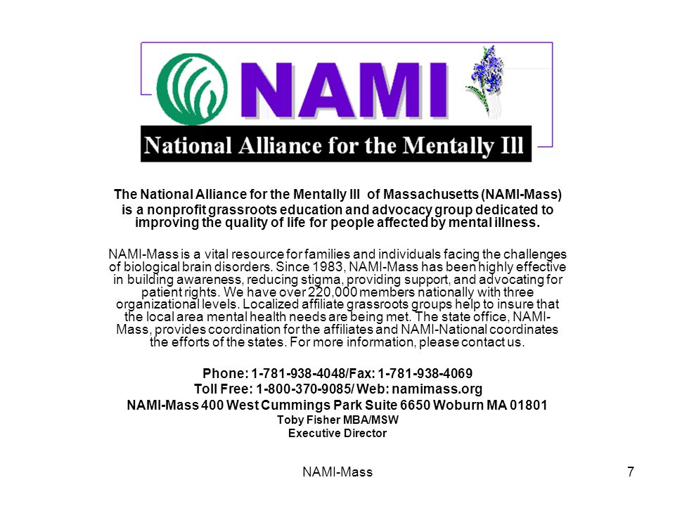 NAMI-Mass7 The National Alliance for the Mentally Ill of Massachusetts (NAMI-Mass) is a nonprofit grassroots education and advocacy group dedicated to improving the quality of life for people affected by mental illness.