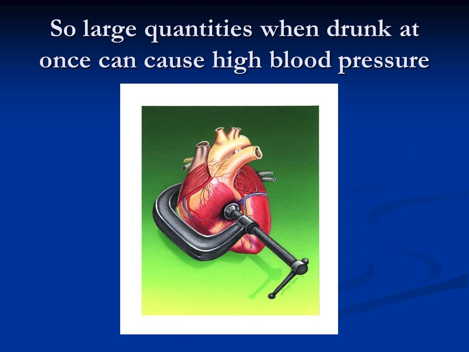 So large quantities when drunk at once can cause high blood pressure
