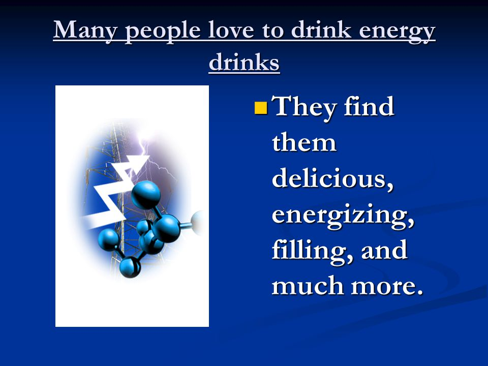 Many people love to drink energy drinks They find them delicious, energizing, filling, and much more.