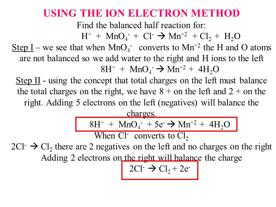 USING THE ION ELECTRON METHOD Find the balanced half reaction for: H + + MnO 4 - + Cl -  Mn +2 + Cl 2 + H 2 O Step I – we see that when MnO 4 - converts to Mn +2 the H and O atoms are not balanced so we add water to the right and H ions to the left 8H + + MnO 4 -  Mn +2 + 4H 2 O Step II - using the concept that total charges on the left must balance the total charges on the right, we have 8 + on the left and 2 + on the right.