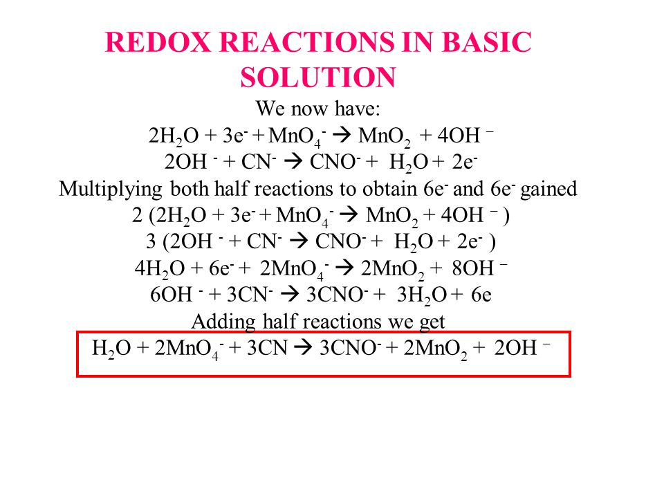 REDOX REACTIONS IN BASIC SOLUTION We now have: 2H 2 O + 3e - + MnO 4 -  MnO 2 + 4OH – 2OH - + CN -  CNO - + H 2 O + 2e - Multiplying both half reactions to obtain 6e - and 6e - gained 2 (2H 2 O + 3e - + MnO 4 -  MnO 2 + 4OH – ) 3 (2OH - + CN -  CNO - + H 2 O + 2e - ) 4H 2 O + 6e - + 2MnO 4 -  2MnO 2 + 8OH – 6OH - + 3CN -  3CNO - + 3H 2 O + 6e Adding half reactions we get H 2 O + 2MnO 4 - + 3CN  3CNO - + 2MnO 2 + 2OH –