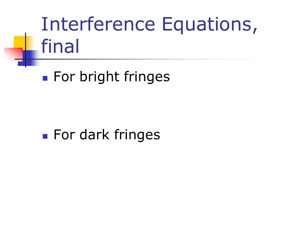 Interference Equations, final For bright fringes For dark fringes