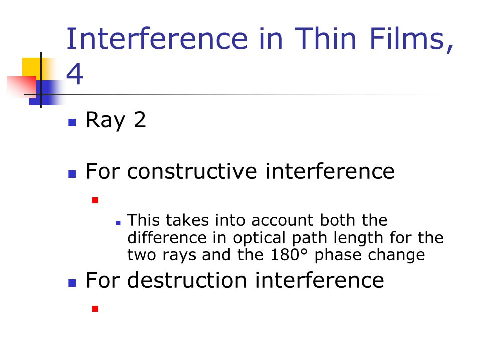 Interference in Thin Films, 4 Ray 2 For constructive interference This takes into account both the difference in optical path length for the two rays and the 180° phase change For destruction interference