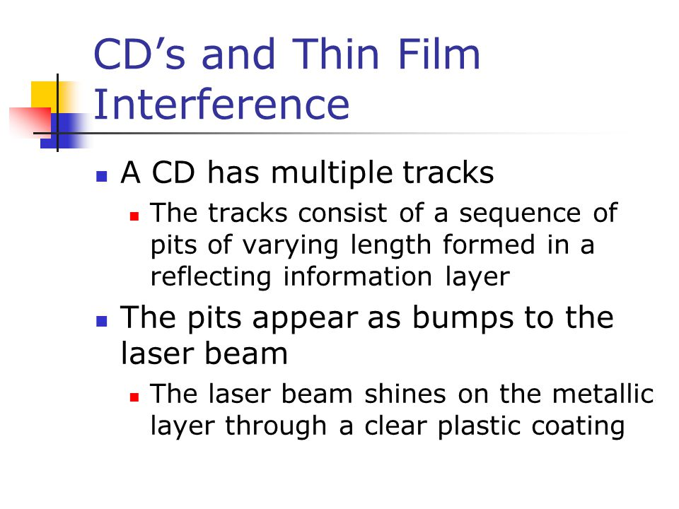 CD's and Thin Film Interference A CD has multiple tracks The tracks consist of a sequence of pits of varying length formed in a reflecting information layer The pits appear as bumps to the laser beam The laser beam shines on the metallic layer through a clear plastic coating