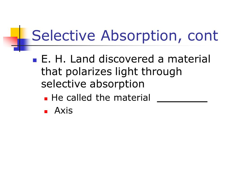 Selective Absorption, cont E. H. Land discovered a material that polarizes light through selective absorption He called the material ________ Axis