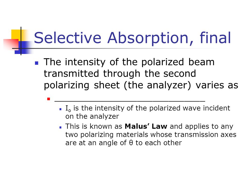 Selective Absorption, final The intensity of the polarized beam transmitted through the second polarizing sheet (the analyzer) varies as _____________________________ I o is the intensity of the polarized wave incident on the analyzer This is known as Malus' Law and applies to any two polarizing materials whose transmission axes are at an angle of θ to each other
