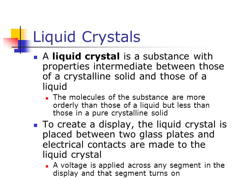 Liquid Crystals A liquid crystal is a substance with properties intermediate between those of a crystalline solid and those of a liquid The molecules of the substance are more orderly than those of a liquid but less than those in a pure crystalline solid To create a display, the liquid crystal is placed between two glass plates and electrical contacts are made to the liquid crystal A voltage is applied across any segment in the display and that segment turns on