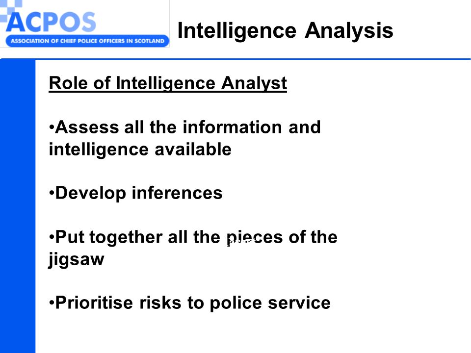 Intelligence Analysis Role of Intelligence Analyst Assess all the information and intelligence available Develop inferences Put together all the piece