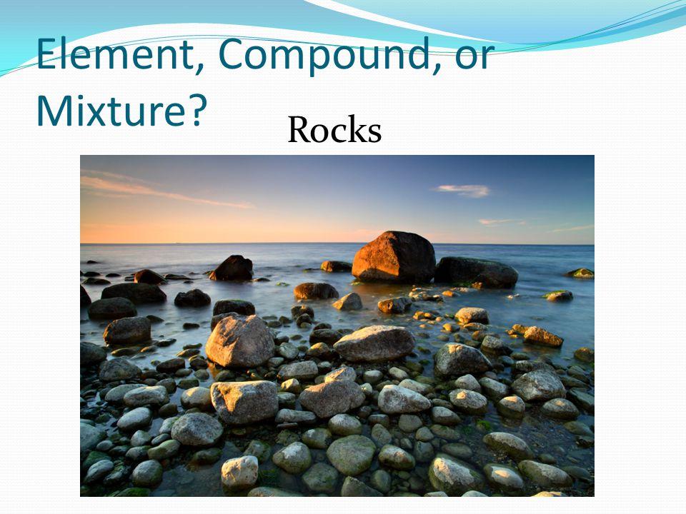 Element, Compound, or Mixture? Rocks
