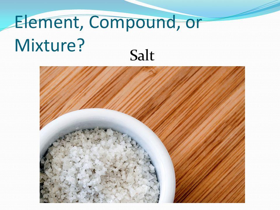 Element, Compound, or Mixture? Salt