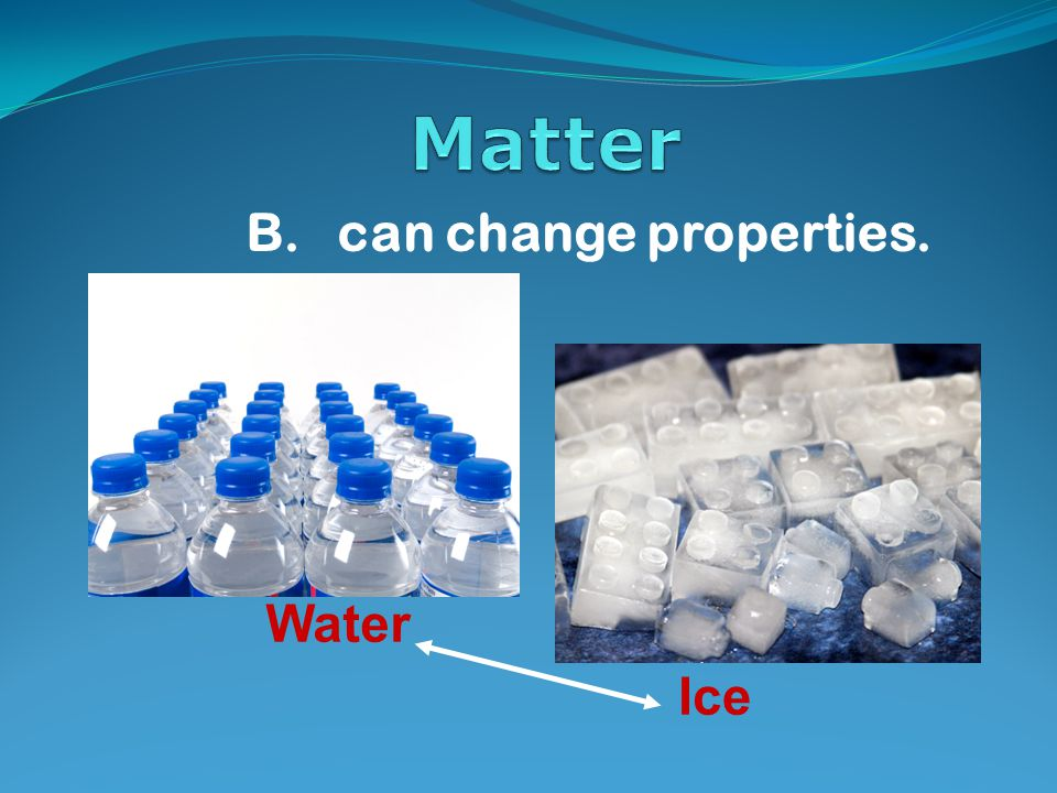 B. can change properties. Water Ice
