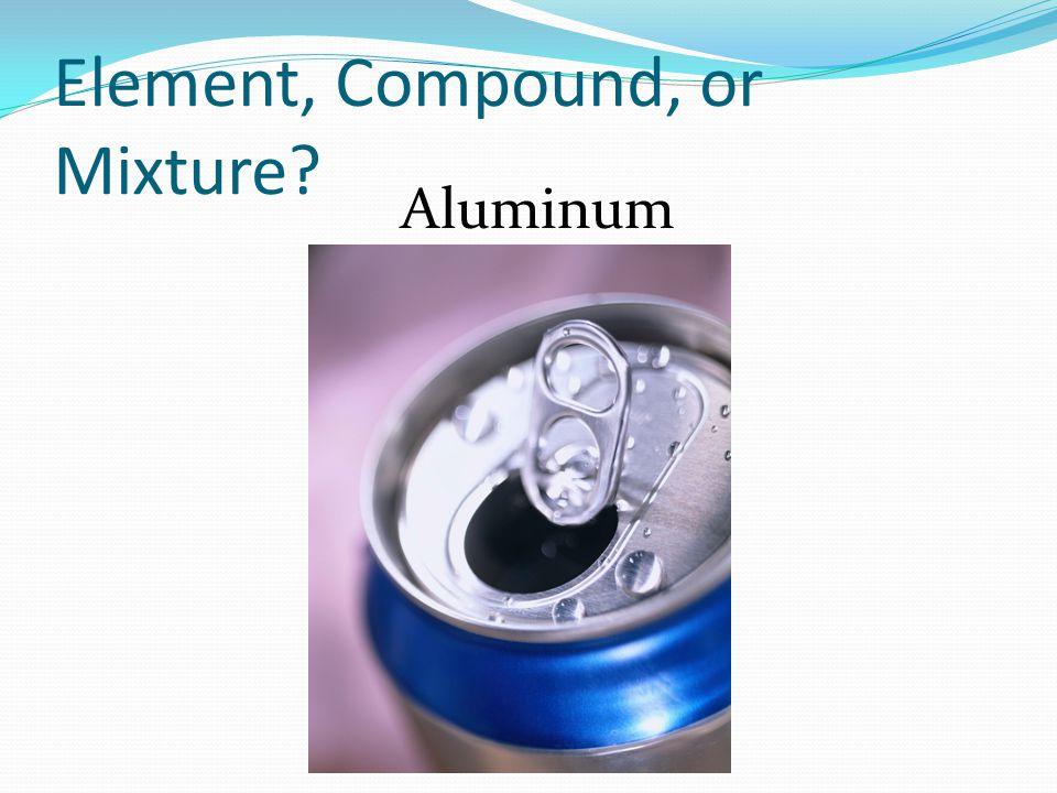 Element, Compound, or Mixture? Aluminum