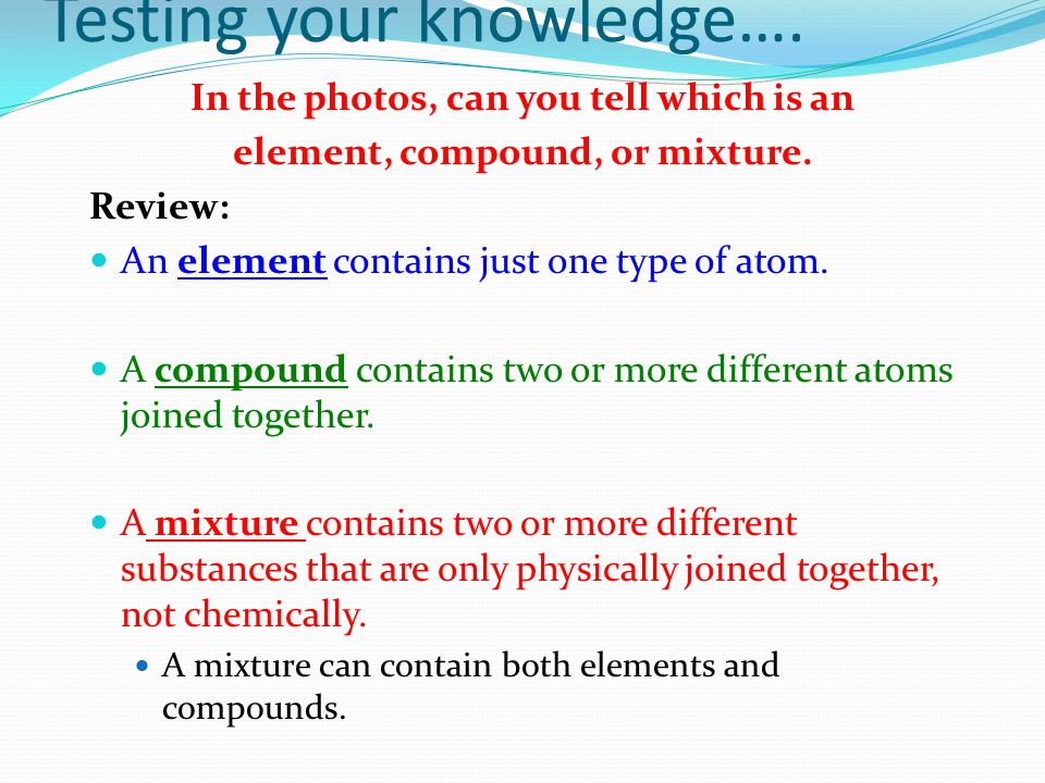 Testing your knowledge…. In the photos, can you tell which is an element, compound, or mixture.