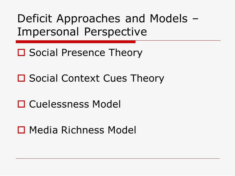 Deficit Approaches and Models – Impersonal Perspective  Social Presence Theory  Social Context Cues Theory  Cuelessness Model  Media Richness Mode