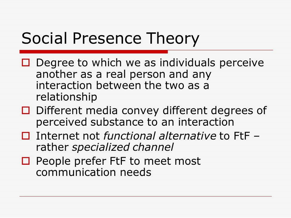 Social Presence Theory  Degree to which we as individuals perceive another as a real person and any interaction between the two as a relationship  D
