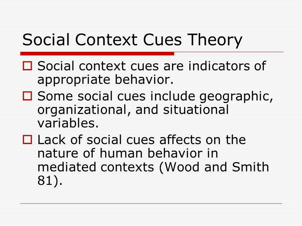 Social Context Cues Theory  Social context cues are indicators of appropriate behavior.  Some social cues include geographic, organizational, and si
