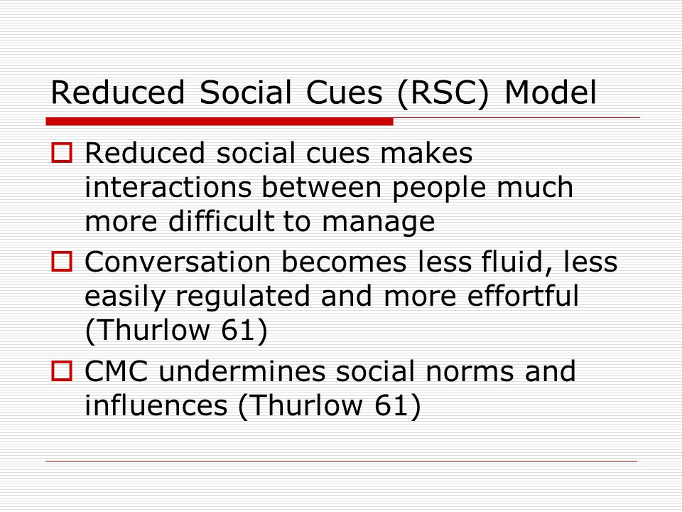 Reduced Social Cues (RSC) Model  Reduced social cues makes interactions between people much more difficult to manage  Conversation becomes less flui