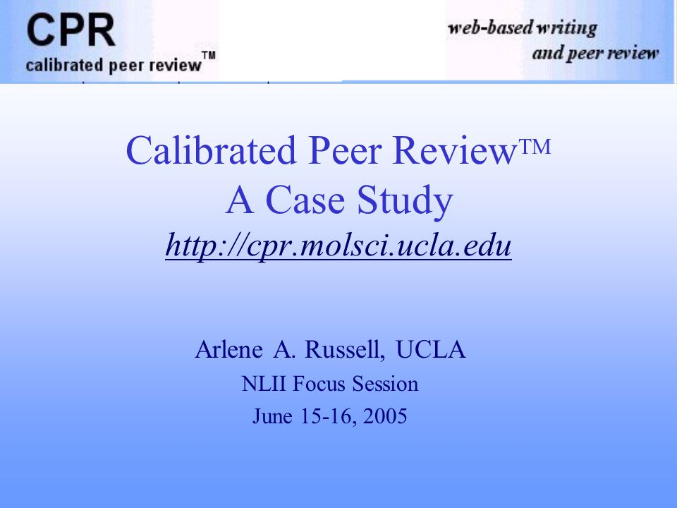 Calibrated Peer Review TM A Case Study http://cpr.molsci.ucla.edu Arlene A.